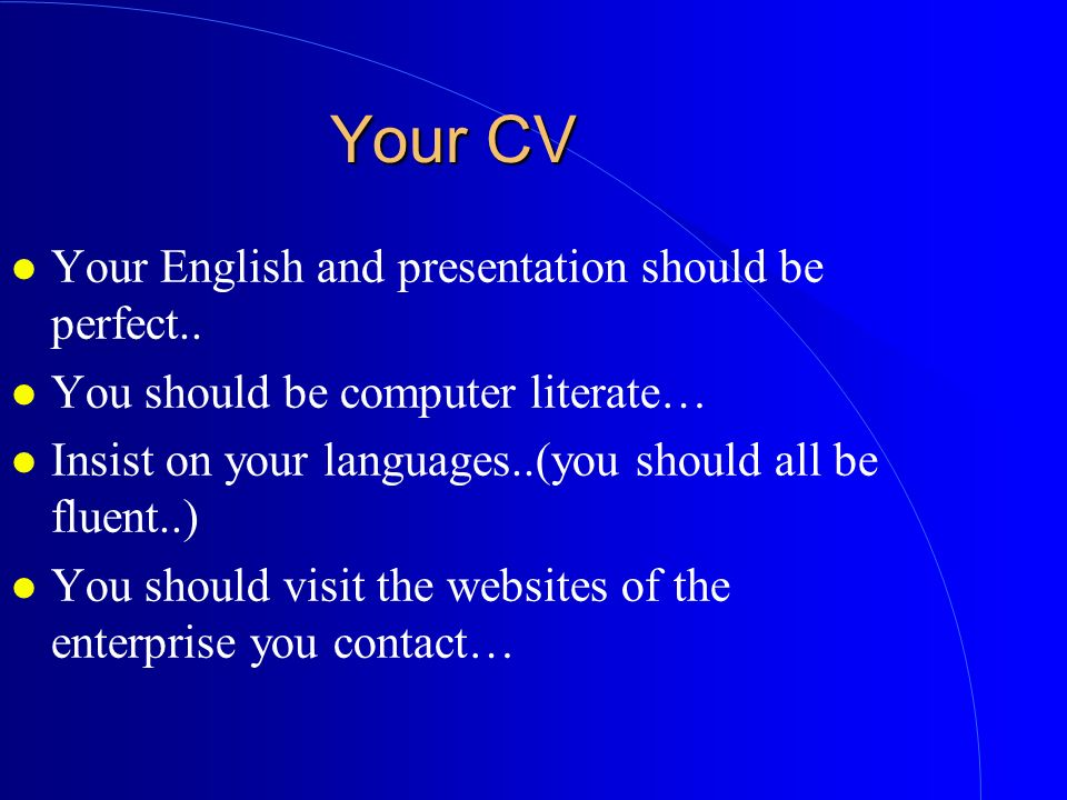 Your CV l Your English and presentation should be perfect.. l You should be computer literate… l Insist on your languages..(you should all be fluent..