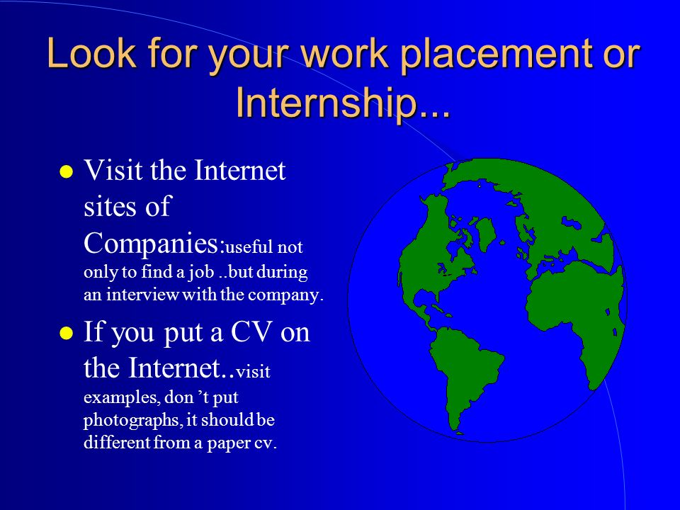 Look for your work placement or Internship... l Visit the Internet sites of Companies : useful not only to find a job..but during an interview with th
