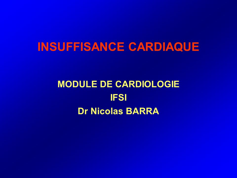 INSUFFISANCE CARDIAQUE MODULE DE CARDIOLOGIE IFSI Dr Nicolas BARRA