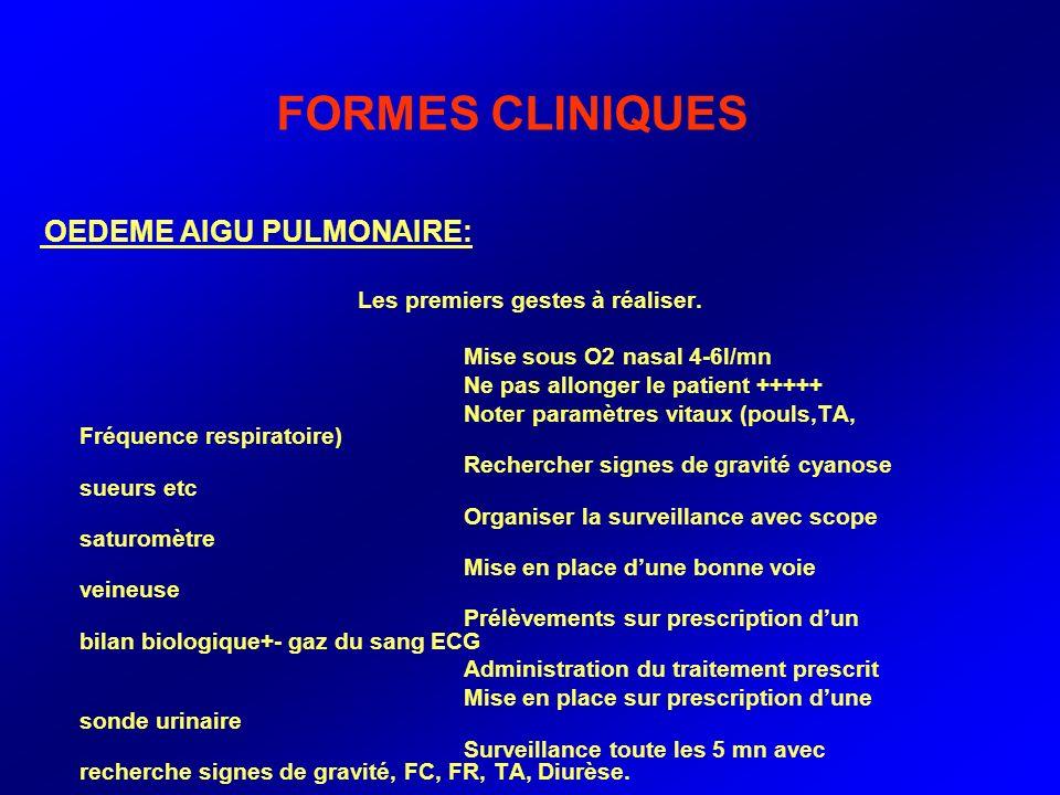 FORMES CLINIQUES OEDEME AIGU PULMONAIRE: Les premiers gestes à réaliser. Mise sous O2 nasal 4-6l/mn Ne pas allonger le patient +++++ Noter paramètres