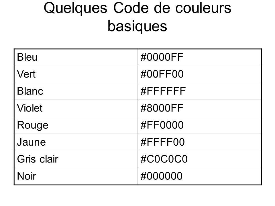 Quelques Code de couleurs basiques Bleu#0000FF Vert#00FF00 Blanc#FFFFFF Violet#8000FF Rouge#FF0000 Jaune#FFFF00 Gris clair#C0C0C0 Noir#000000