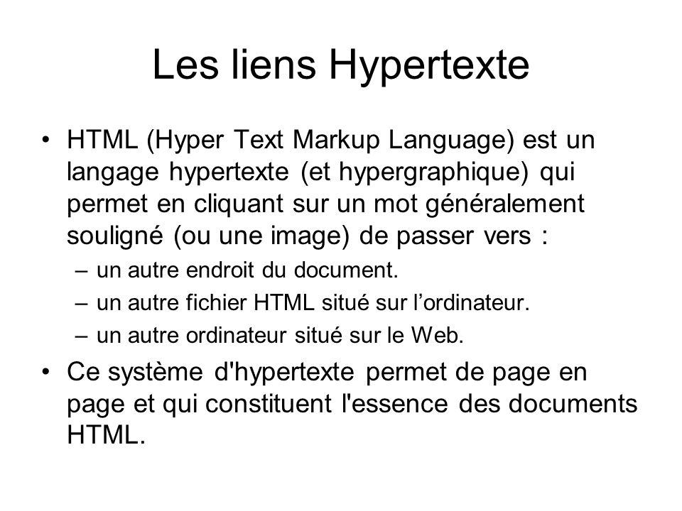 Les liens Hypertexte HTML (Hyper Text Markup Language) est un langage hypertexte (et hypergraphique) qui permet en cliquant sur un mot généralement souligné (ou une image) de passer vers : –un autre endroit du document.