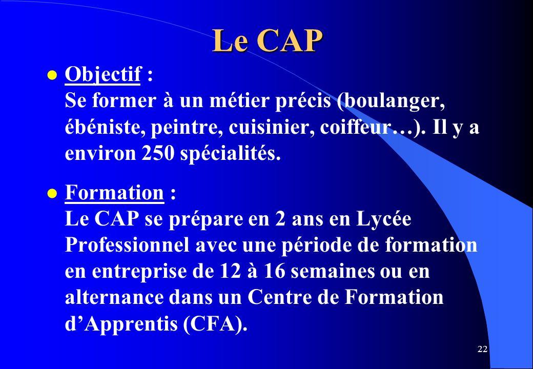 22 Le CAP l Objectif : Se former à un métier précis (boulanger, ébéniste, peintre, cuisinier, coiffeur…). Il y a environ 250 spécialités. l Formation