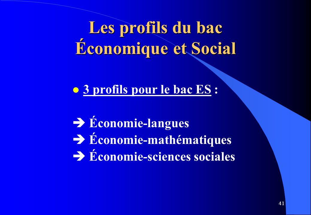 41 Les profils du bac Économique et Social l 3 profils pour le bac ES : Économie-langues Économie-mathématiques Économie-sciences sociales