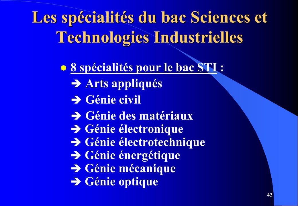 43 Les spécialités du bac Sciences et Technologies Industrielles l 8 spécialités pour le bac STI : Arts appliqués Génie civil Génie des matériaux Géni