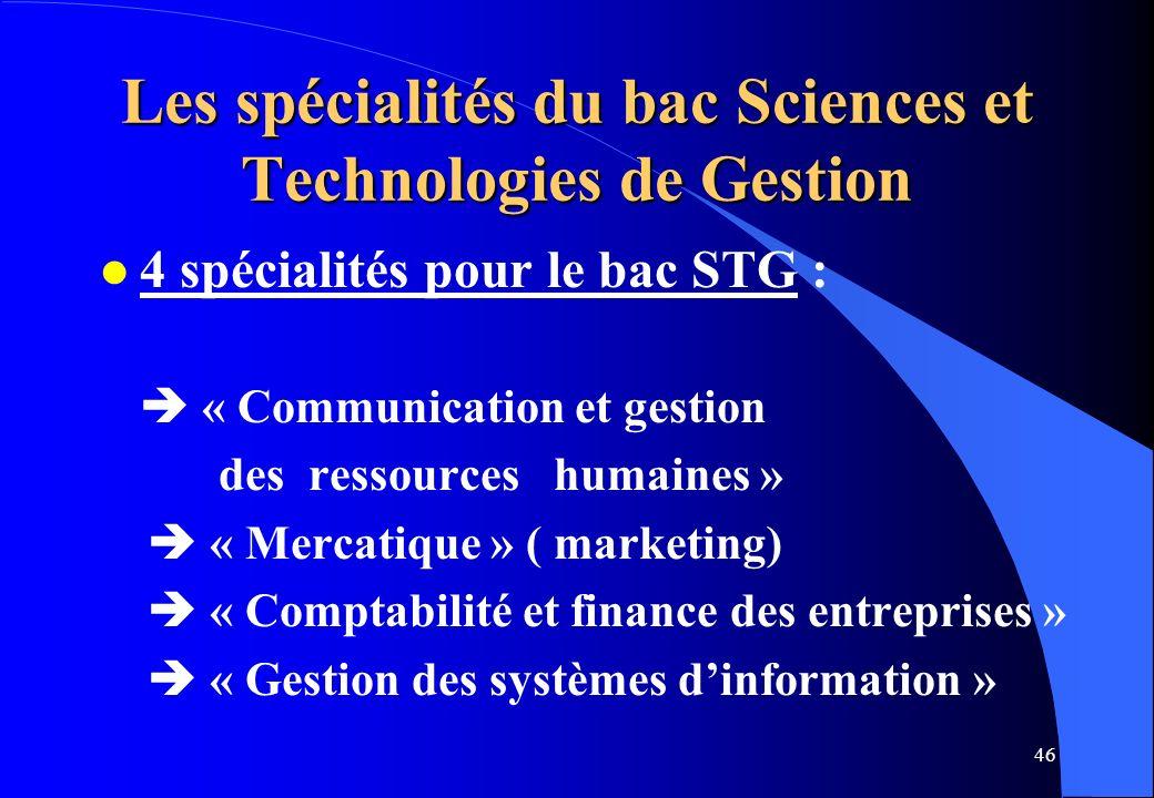 46 Les spécialités du bac Sciences et Technologies de Gestion l 4 spécialités pour le bac STG : « Communication et gestion des ressources humaines » «