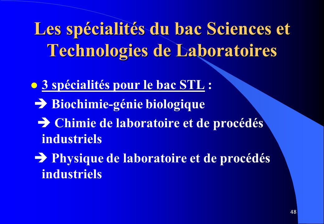 48 Les spécialités du bac Sciences et Technologies de Laboratoires l 3 spécialités pour le bac STL : Biochimie-génie biologique Chimie de laboratoire