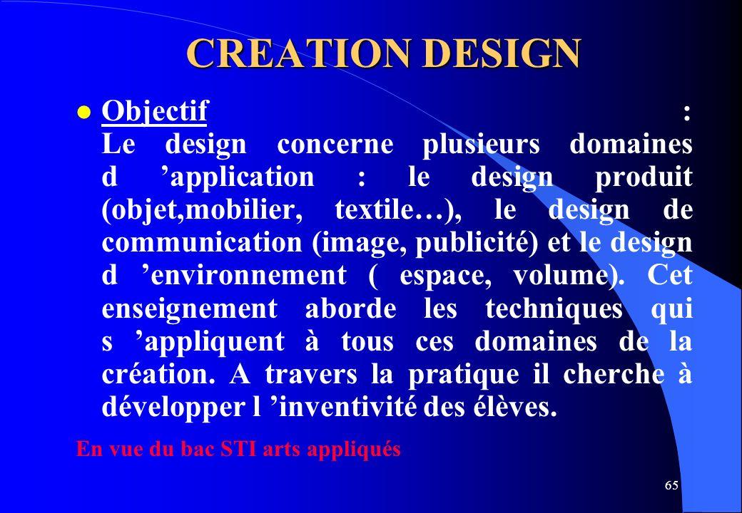 65 CREATION DESIGN l Objectif : Le design concerne plusieurs domaines d application : le design produit (objet,mobilier, textile…), le design de commu