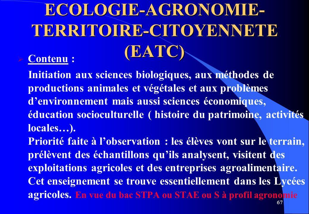 67 ECOLOGIE-AGRONOMIE- TERRITOIRE-CITOYENNETE (EATC) Contenu : Initiation aux sciences biologiques, aux méthodes de productions animales et végétales