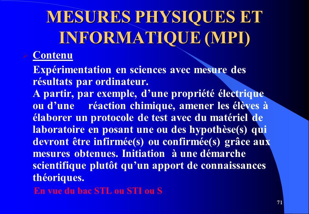 71 MESURES PHYSIQUES ET INFORMATIQUE (MPI) Contenu Expérimentation en sciences avec mesure des résultats par ordinateur. A partir, par exemple, dune p