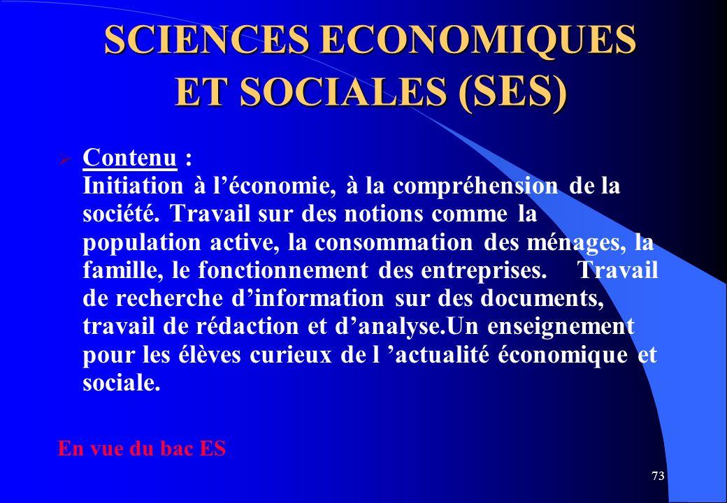 73 SCIENCES ECONOMIQUES ET SOCIALES (SES) Contenu : Initiation à léconomie, à la compréhension de la société. Travail sur des notions comme la populat