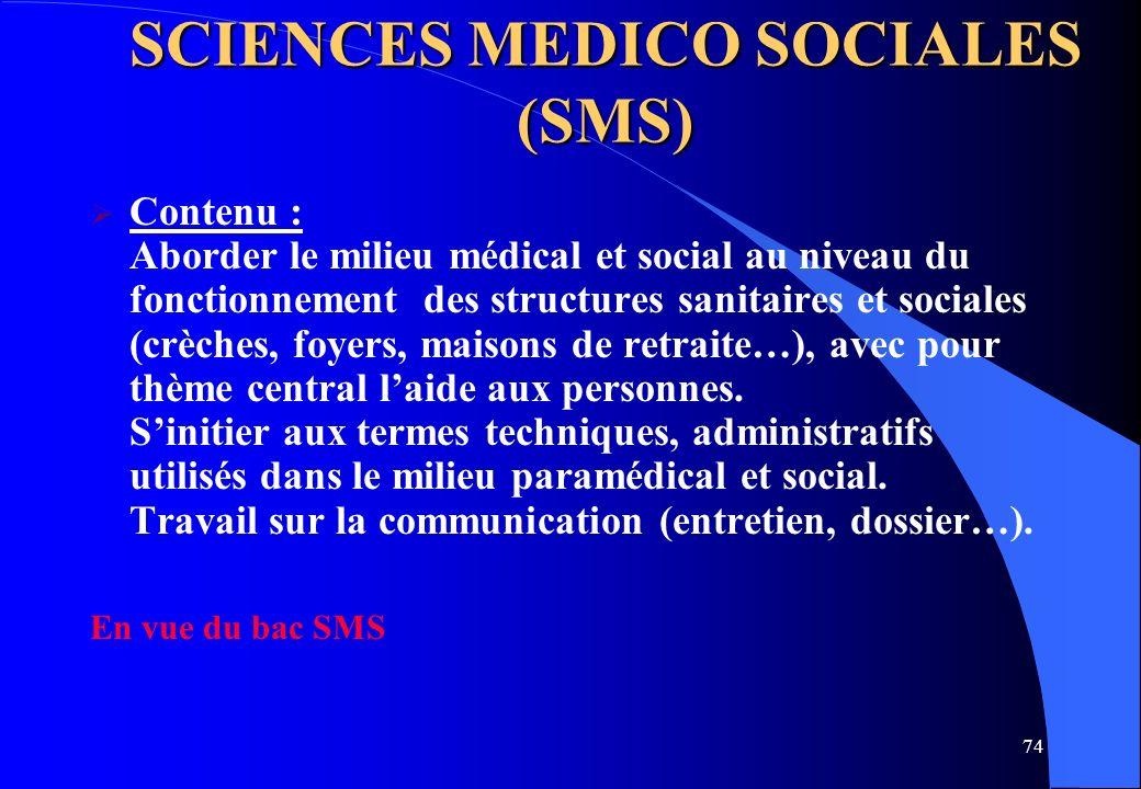 74 SCIENCES MEDICO SOCIALES (SMS) Contenu : Aborder le milieu médical et social au niveau du fonctionnement des structures sanitaires et sociales (crè