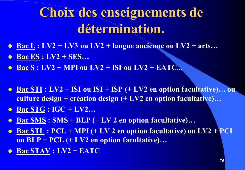 76 Choix des enseignements de détermination. l Bac L : LV2 + LV3 ou LV2 + langue ancienne ou LV2 + arts… l Bac ES : LV2 + SES… l Bac S : LV2 + MPI ou