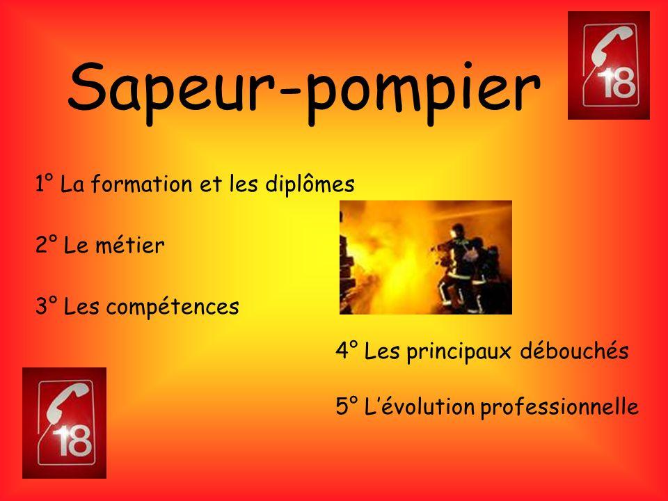 Sapeur-pompier 1° La formation et les diplômes 2° Le métier 3° Les compétences 4° Les principaux débouchés 5° Lévolution professionnelle