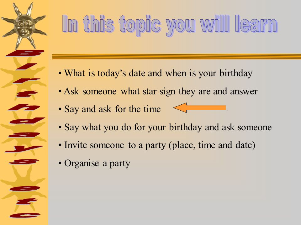 What is todays date and when is your birthday Ask someone what star sign they are and answer Say and ask for the time Say what you do for your birthday and ask someone Invite someone to a party (place, time and date) Organise a party