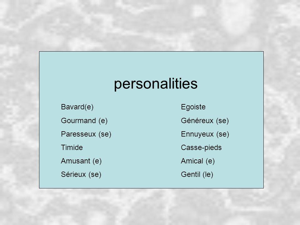 personalities Bavard(e)Egoiste Gourmand (e)Généreux (se) Paresseux (se)Ennuyeux (se) TimideCasse-pieds Amusant (e)Amical (e) Sérieux (se)Gentil (le)
