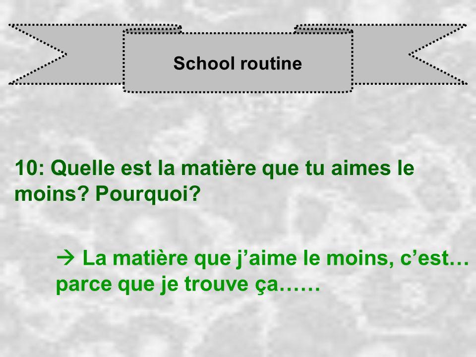 School routine 10: Quelle est la matière que tu aimes le moins? Pourquoi? La matière que j aime le moins, c est… parce que je trouve ça……