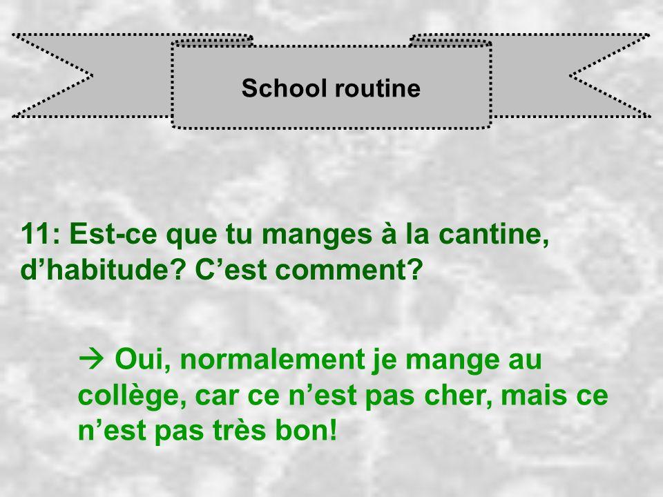 School routine 11: Est-ce que tu manges à la cantine, dhabitude? Cest comment? Oui, normalement je mange au collège, car ce n est pas cher, mais ce n