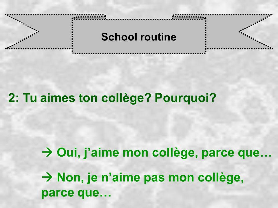 School routine 2: Tu aimes ton collège? Pourquoi? Oui, j aime mon collège, parce que… Non, je n aime pas mon collège, parce que…