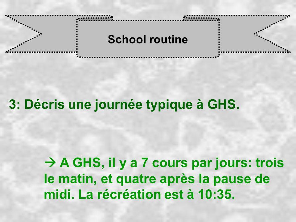 School routine 3: Décris une journée typique à GHS. A GHS, il y a 7 cours par jours: trois le matin, et quatre après la pause de midi. La récréation e