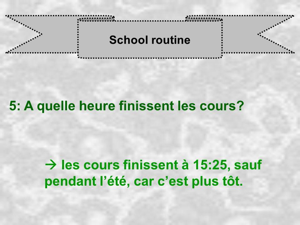 School routine 5: A quelle heure finissent les cours? les cours finissent à 15:25, sauf pendant l été, car c est plus tôt.