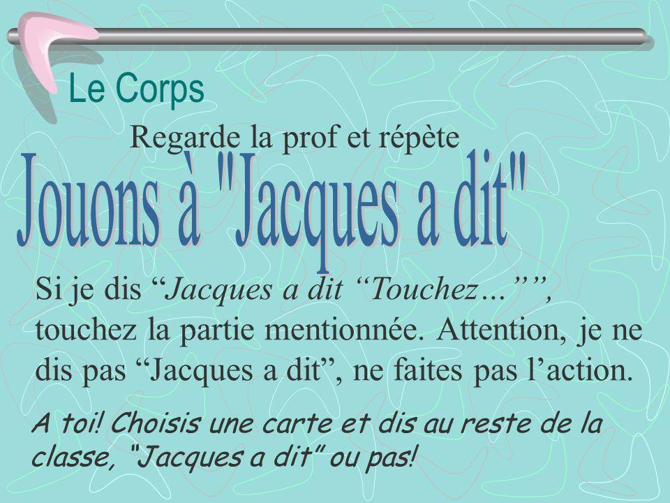 Le Corps Regarde la prof et répète Si je dis Jacques a dit Touchez…, touchez la partie mentionnée.