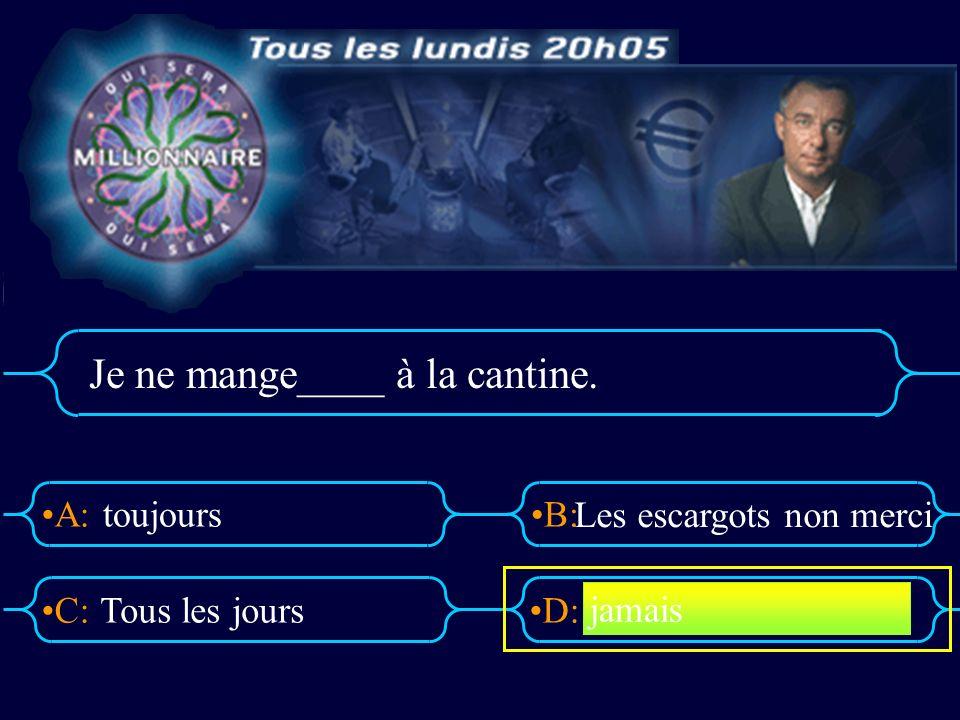 A:B: D:C: Je ne mange____ à la cantine. toujours Tous les jours Les escargots non merci jamais