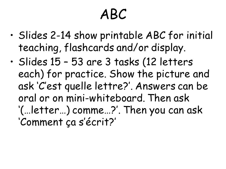 ABC Slides 2-14 show printable ABC for initial teaching, flashcards and/or display. Slides 15 – 53 are 3 tasks (12 letters each) for practice. Show th
