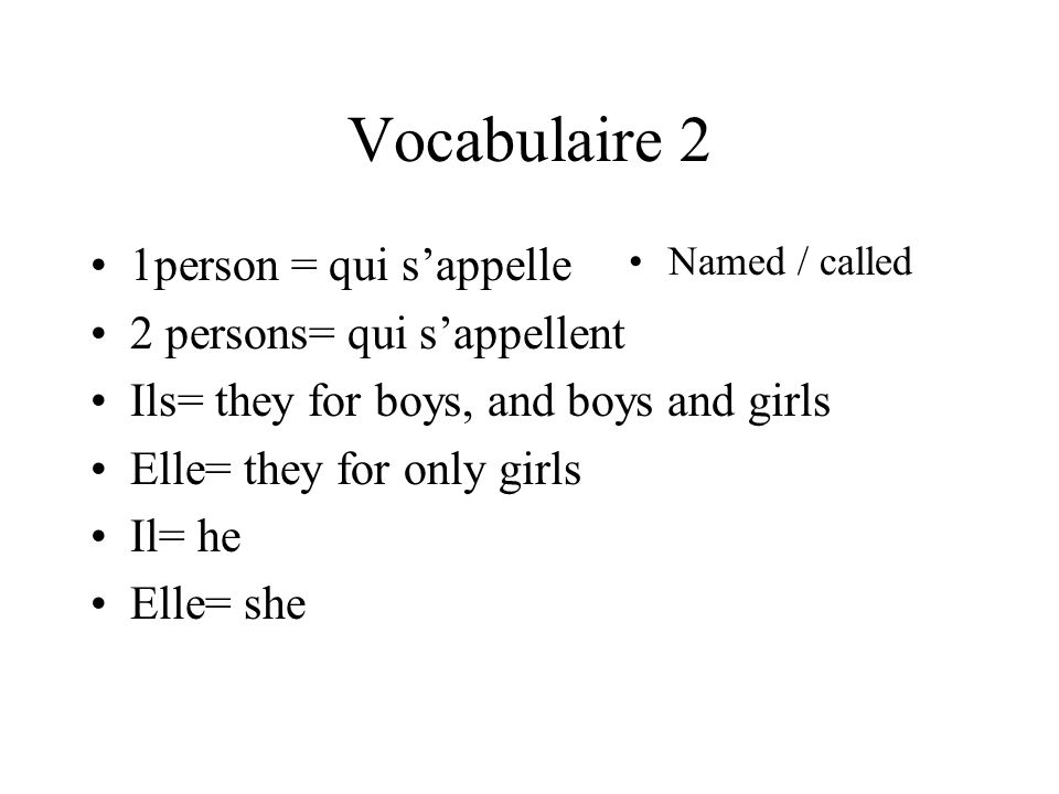 Vocabulaire 2 1person = qui sappelle 2 persons= qui sappellent Ils= they for boys, and boys and girls Elle= they for only girls Il= he Elle= she Named / called