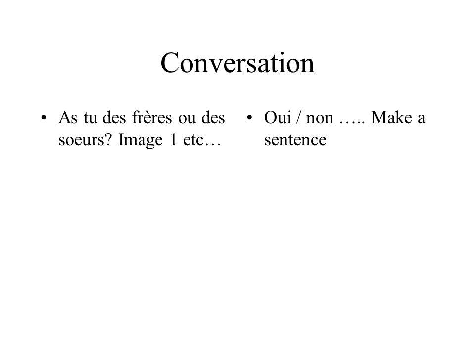 Conversation As tu des frères ou des soeurs? Image 1 etc… Oui / non ….. Make a sentence