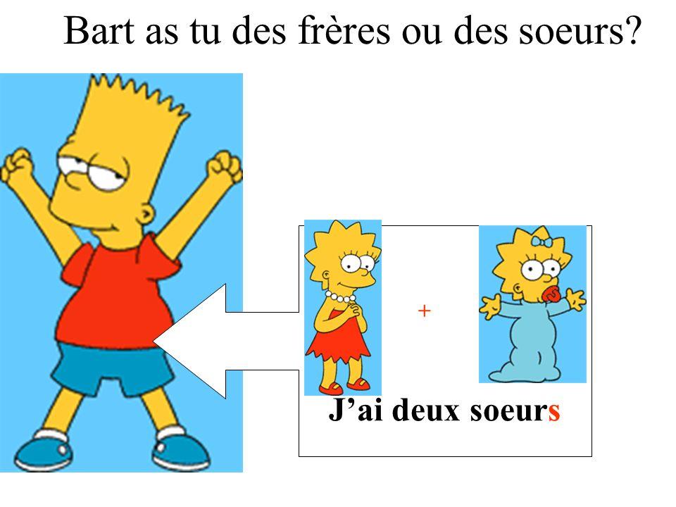 Jai deux soeurs + Bart as tu des frères ou des soeurs?
