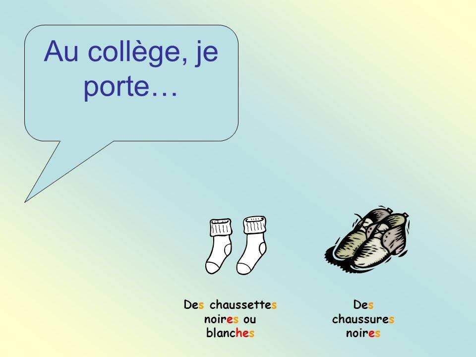Au collège, je porte… Des chaussures noires Des chaussettes noires ou blanches