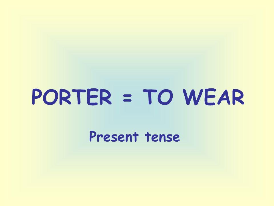 PORTER = TO WEAR Present tense