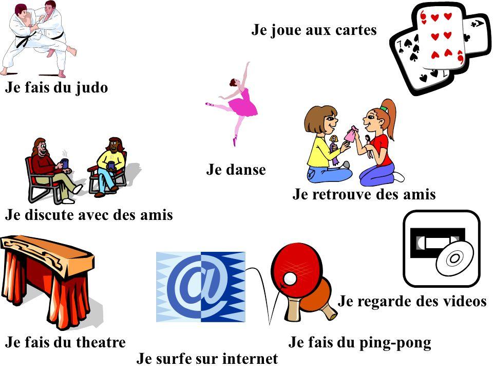 Je danse Je fais du theatre Je fais du judo Je discute avec des amis Je surfe sur internet Je fais du ping-pong Je joue aux cartes Je retrouve des amis Je regarde des videos