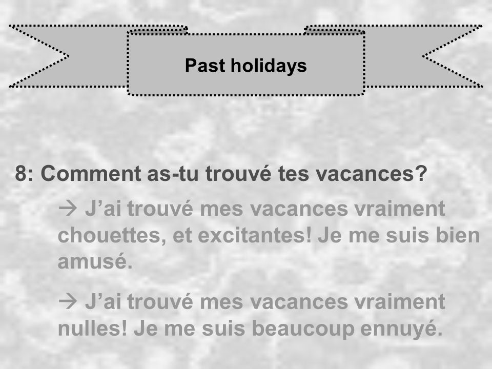 Past holidays 8: Comment as-tu trouvé tes vacances? J ai trouvé mes vacances vraiment chouettes, et excitantes! Je me suis bien amusé. J ai trouvé mes