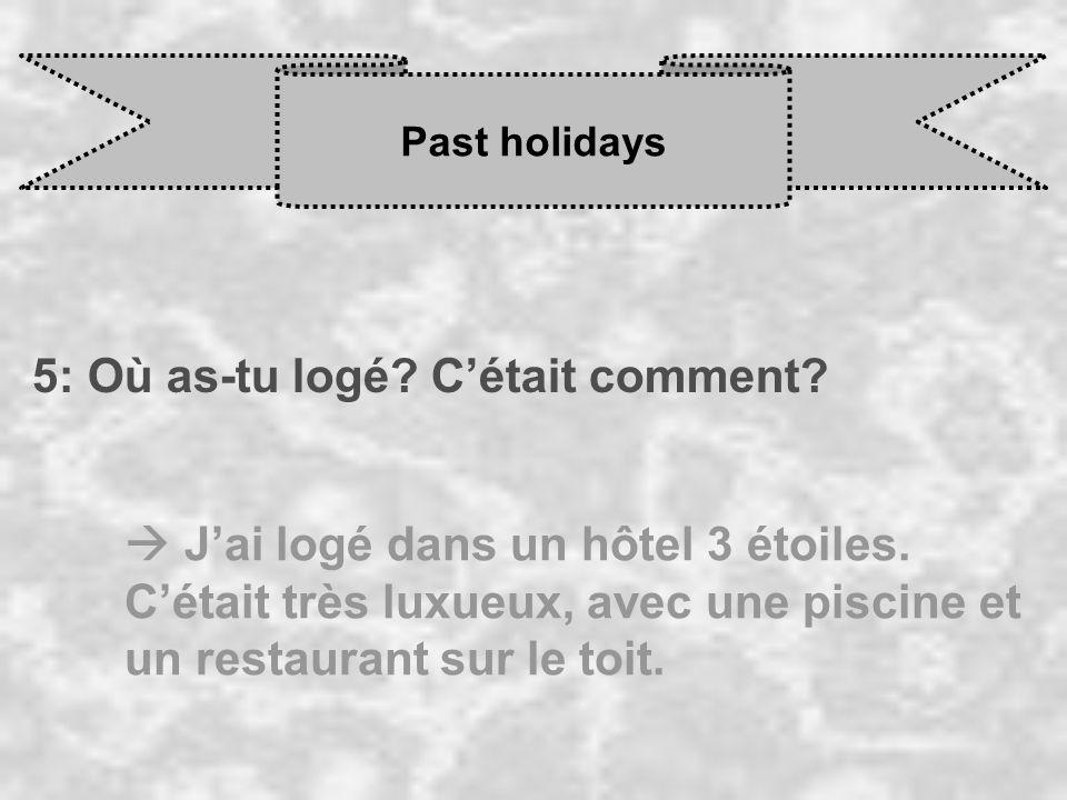 Past holidays 5: Où as-tu logé? Cétait comment? J ai logé dans un hôtel 3 étoiles. C était très luxueux, avec une piscine et un restaurant sur le toit