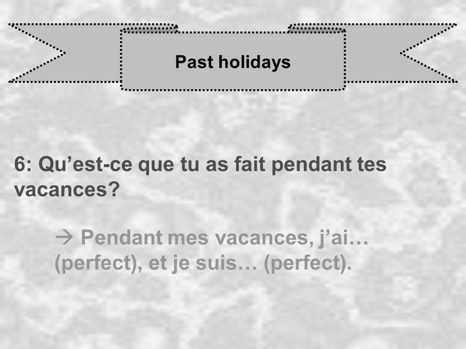Past holidays 6: Quest-ce que tu as fait pendant tes vacances? Pendant mes vacances, j ai… (perfect), et je suis… (perfect).