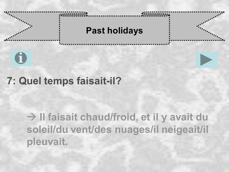 Past holidays 7: Quel temps faisait-il? Il faisait chaud/froid, et il y avait du soleil/du vent/des nuages/il neigeait/il pleuvait.