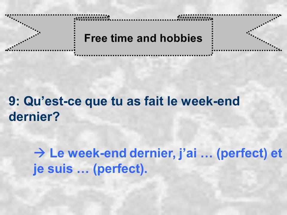 Free time and hobbies 9: Quest-ce que tu as fait le week-end dernier? Le week-end dernier, j ai … (perfect) et je suis … (perfect).