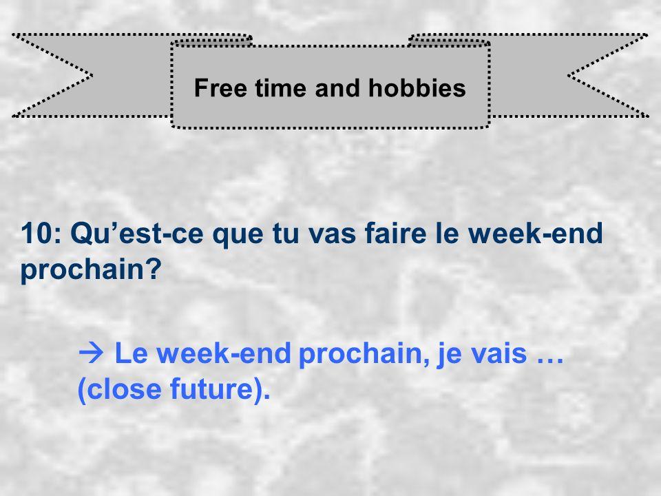 Free time and hobbies 10: Quest-ce que tu vas faire le week-end prochain? Le week-end prochain, je vais … (close future).