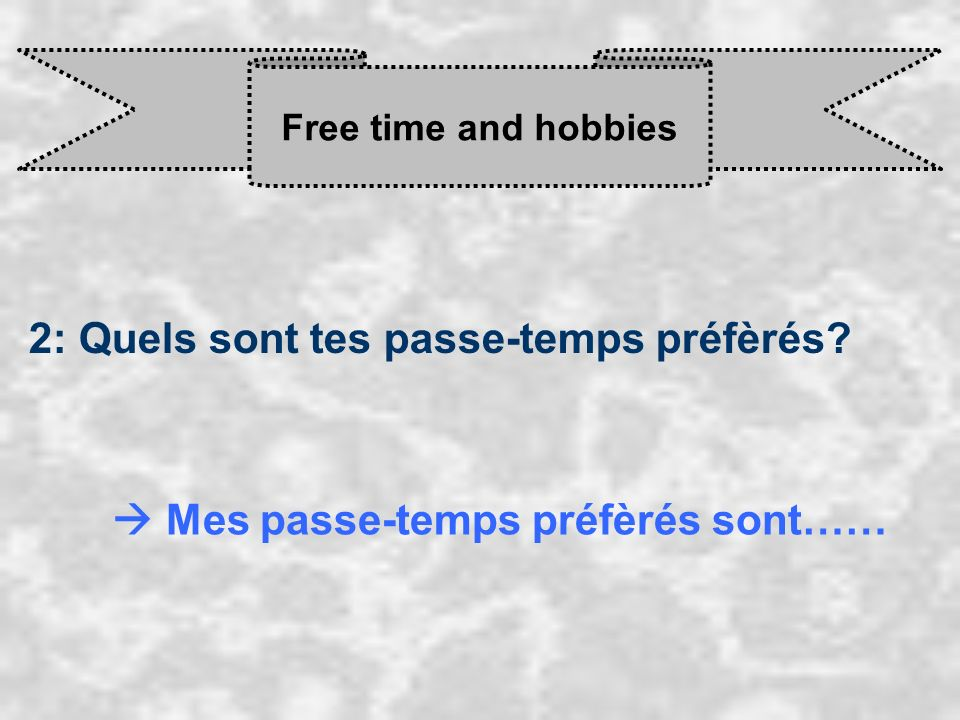Free time and hobbies 2: Quels sont tes passe-temps préfèrés? Mes passe-temps préfèrés sont……
