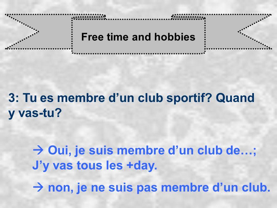 Free time and hobbies 3: Tu es membre dun club sportif? Quand y vas-tu? Oui, je suis membre d un club de…; J y vas tous les +day. non, je ne suis pas