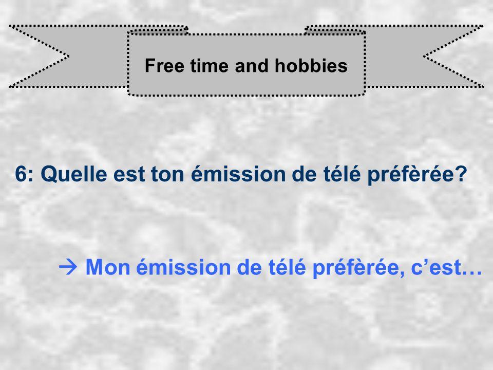 Free time and hobbies 6: Quelle est ton émission de télé préfèrée? Mon émission de télé préfèrée, c est…