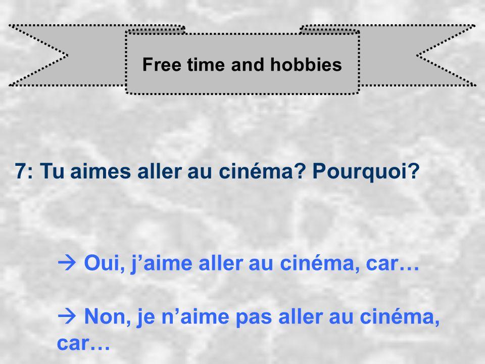 Free time and hobbies 7: Tu aimes aller au cinéma? Pourquoi? Oui, j aime aller au cinéma, car… Non, je n aime pas aller au cinéma, car…