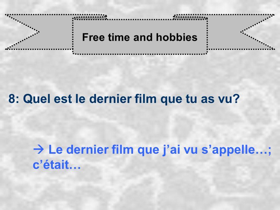 Free time and hobbies 8: Quel est le dernier film que tu as vu? Le dernier film que j ai vu s appelle…; c était…