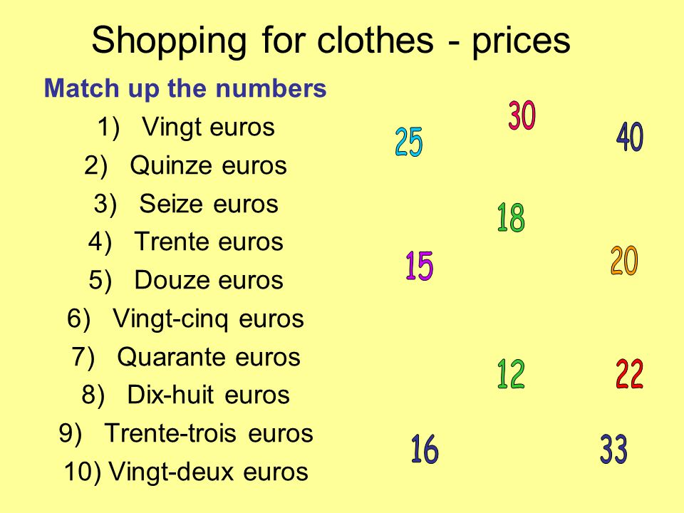 Shopping for clothes - prices Match up the numbers 1)Vingt euros 2)Quinze euros 3)Seize euros 4)Trente euros 5)Douze euros 6)Vingt-cinq euros 7)Quarante euros 8)Dix-huit euros 9)Trente-trois euros 10)Vingt-deux euros