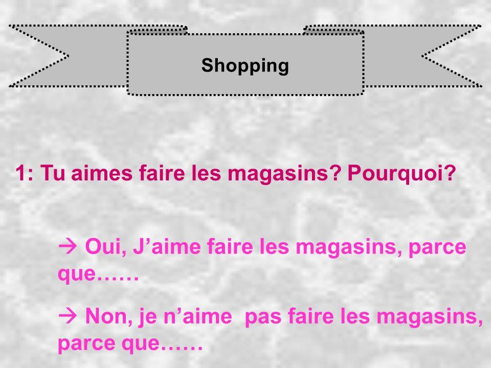 Shopping 1: Tu aimes faire les magasins? Pourquoi? Oui, J aime faire les magasins, parce que…… Non, je n aime pas faire les magasins, parce que……