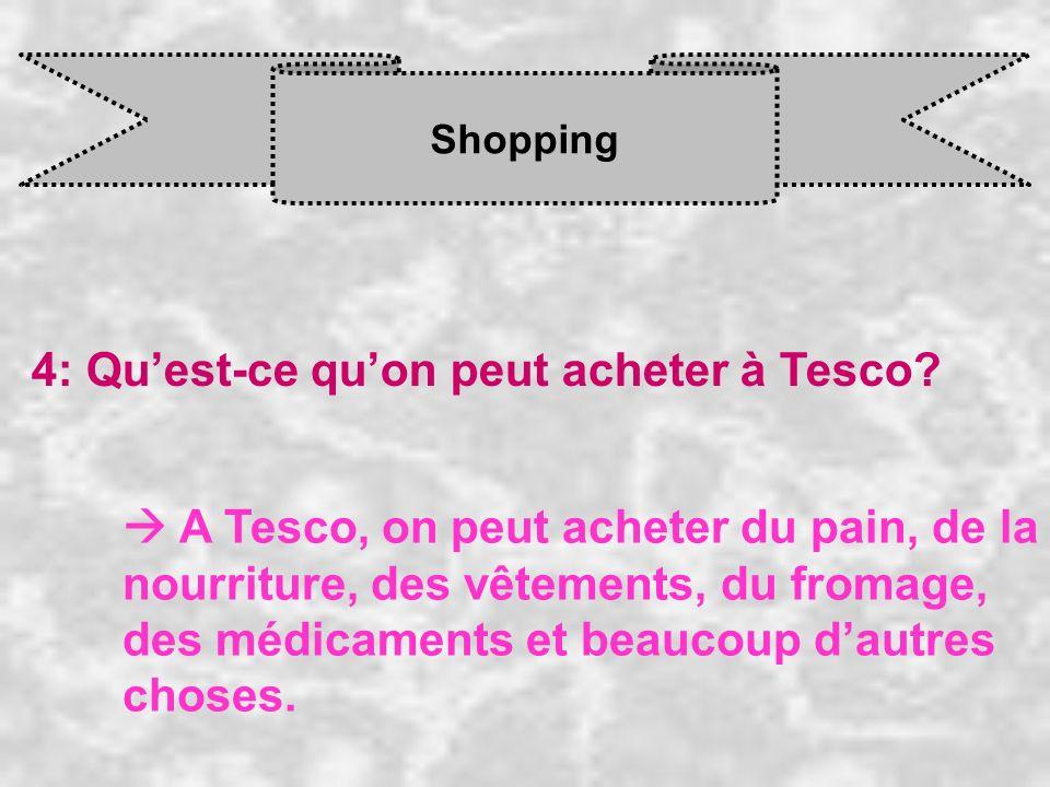 Shopping 4: Quest-ce quon peut acheter à Tesco? A Tesco, on peut acheter du pain, de la nourriture, des vêtements, du fromage, des médicaments et beau