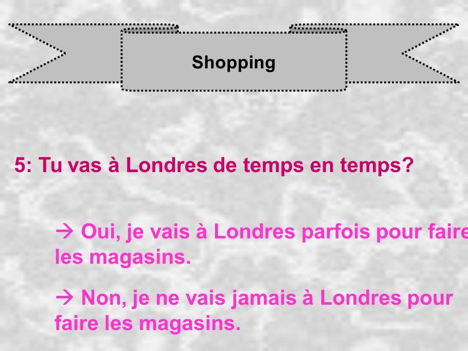 Shopping 5: Tu vas à Londres de temps en temps? Oui, je vais à Londres parfois pour faire les magasins. Non, je ne vais jamais à Londres pour faire le