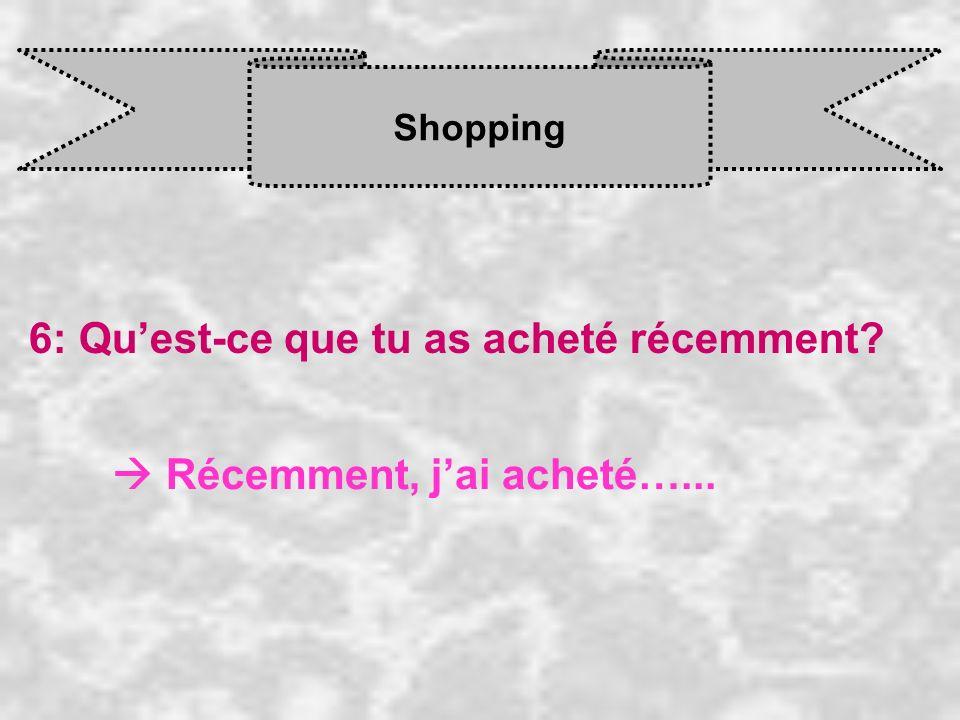 Shopping 6: Quest-ce que tu as acheté récemment? Récemment, j ai acheté…...